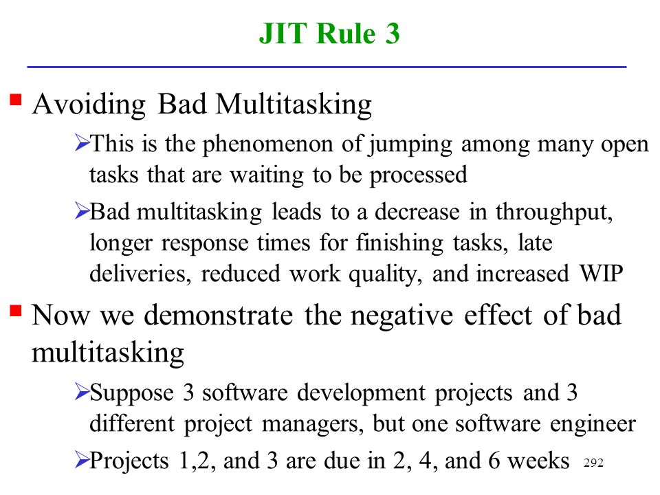 292 JIT Rule 3 Avoiding Bad Multitasking This is the phenomenon of jumping among many open tasks that are waiting to be processed Bad multitasking lea