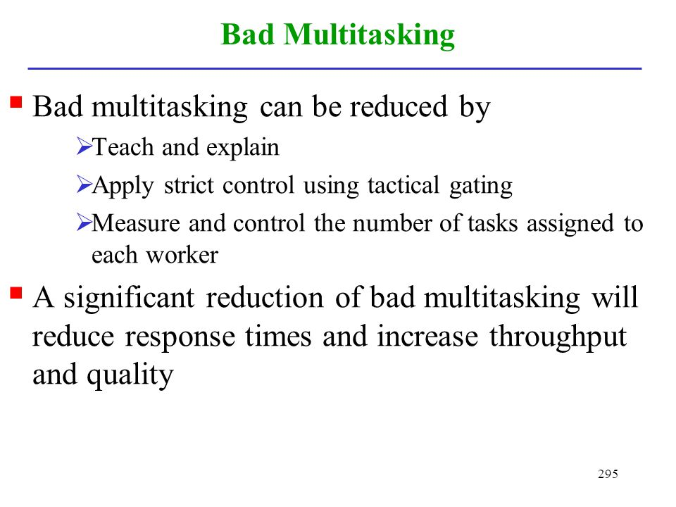 295 Bad Multitasking Bad multitasking can be reduced by Teach and explain Apply strict control using tactical gating Measure and control the number of