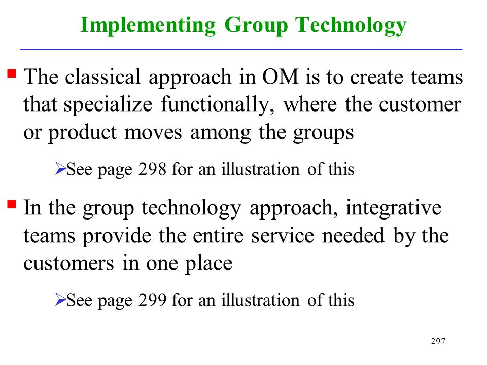 297 Implementing Group Technology The classical approach in OM is to create teams that specialize functionally, where the customer or product moves am