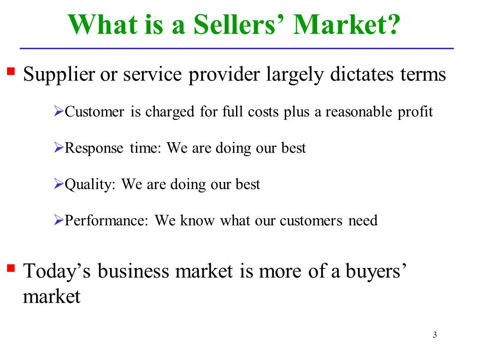 3 What is a Sellers Market? Supplier or service provider largely dictates terms Customer is charged for full costs plus a reasonable profit Response t
