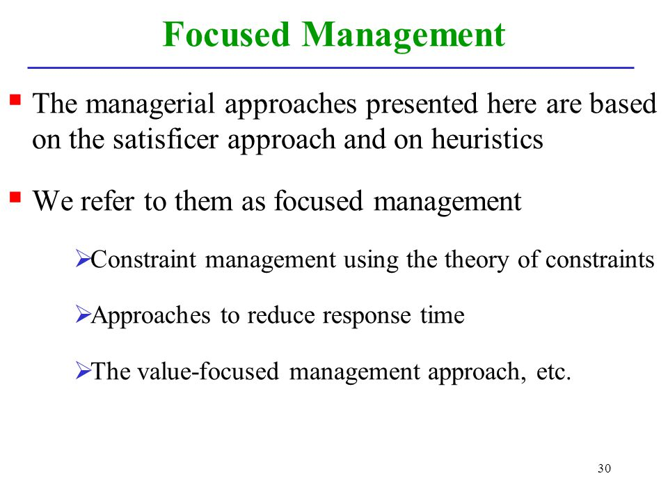 30 Focused Management The managerial approaches presented here are based on the satisficer approach and on heuristics We refer to them as focused mana