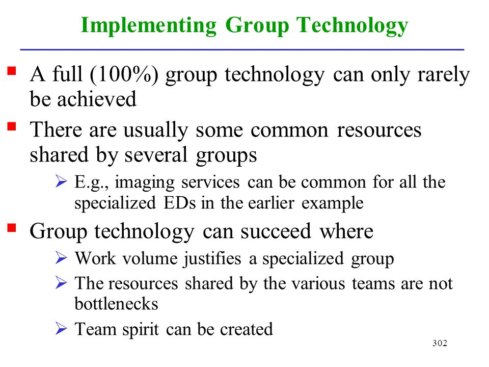 302 Implementing Group Technology A full (100%) group technology can only rarely be achieved There are usually some common resources shared by several