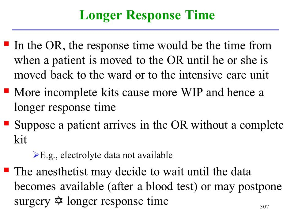307 Longer Response Time In the OR, the response time would be the time from when a patient is moved to the OR until he or she is moved back to the wa