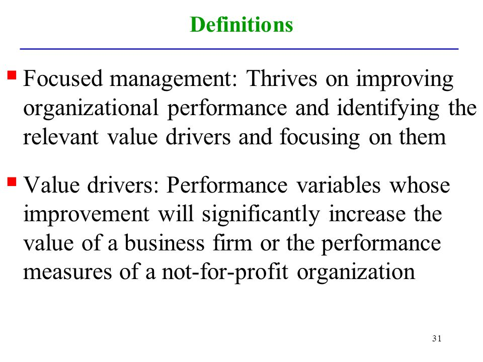 31 Definitions Focused management: Thrives on improving organizational performance and identifying the relevant value drivers and focusing on them Val
