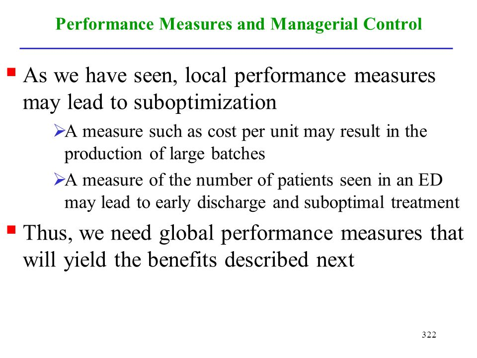 322 Performance Measures and Managerial Control As we have seen, local performance measures may lead to suboptimization A measure such as cost per uni