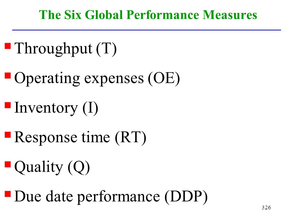 326 The Six Global Performance Measures Throughput (T) Operating expenses (OE) Inventory (I) Response time (RT) Quality (Q) Due date performance (DDP)