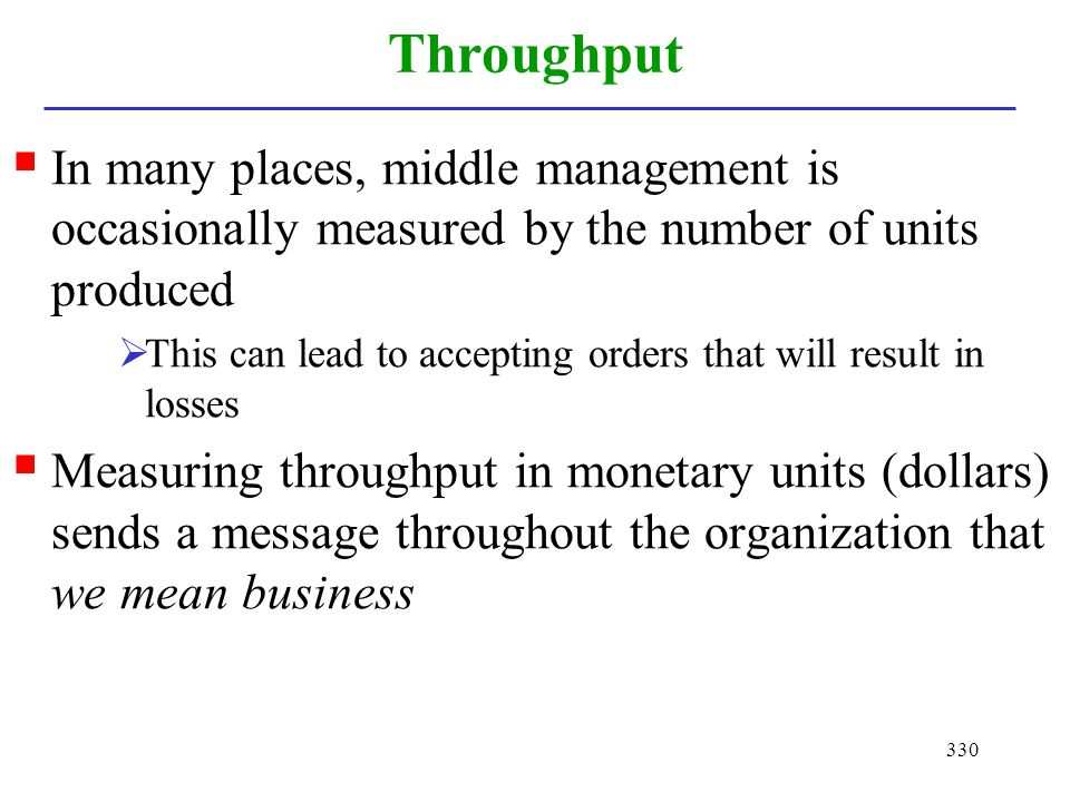 330 Throughput In many places, middle management is occasionally measured by the number of units produced This can lead to accepting orders that will