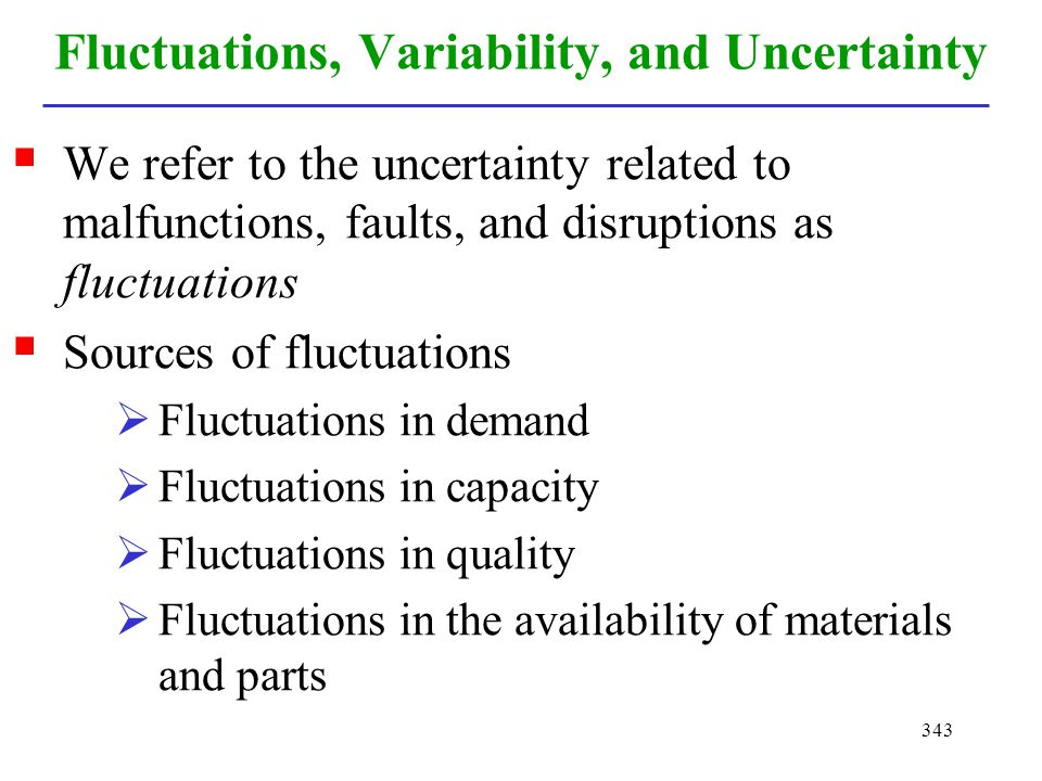 343 Fluctuations, Variability, and Uncertainty We refer to the uncertainty related to malfunctions, faults, and disruptions as fluctuations Sources of