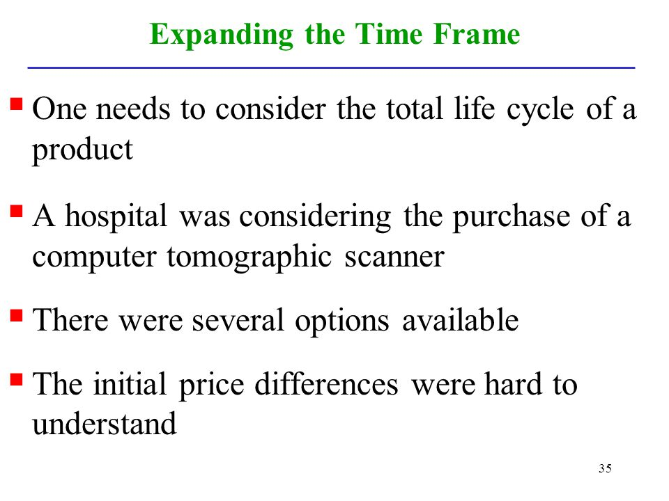 35 Expanding the Time Frame One needs to consider the total life cycle of a product A hospital was considering the purchase of a computer tomographic