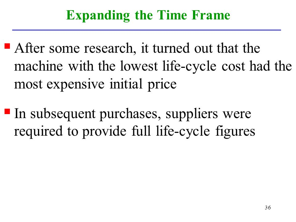 36 Expanding the Time Frame After some research, it turned out that the machine with the lowest life-cycle cost had the most expensive initial price I