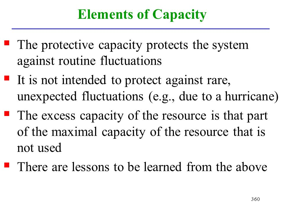 360 Elements of Capacity The protective capacity protects the system against routine fluctuations It is not intended to protect against rare, unexpect