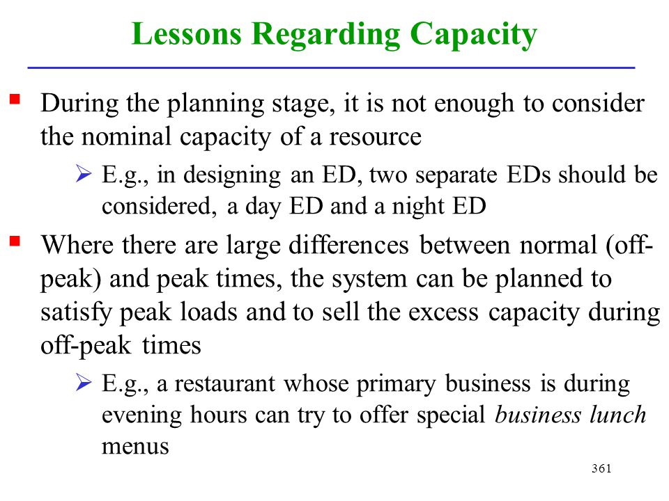 361 Lessons Regarding Capacity During the planning stage, it is not enough to consider the nominal capacity of a resource E.g., in designing an ED, tw