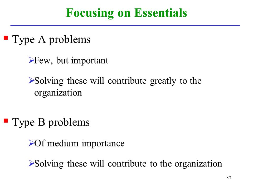 37 Focusing on Essentials Type A problems Few, but important Solving these will contribute greatly to the organization Type B problems Of medium impor