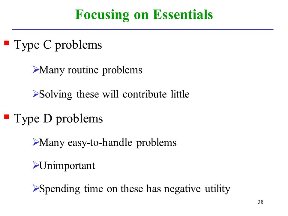38 Focusing on Essentials Type C problems Many routine problems Solving these will contribute little Type D problems Many easy-to-handle problems Unim