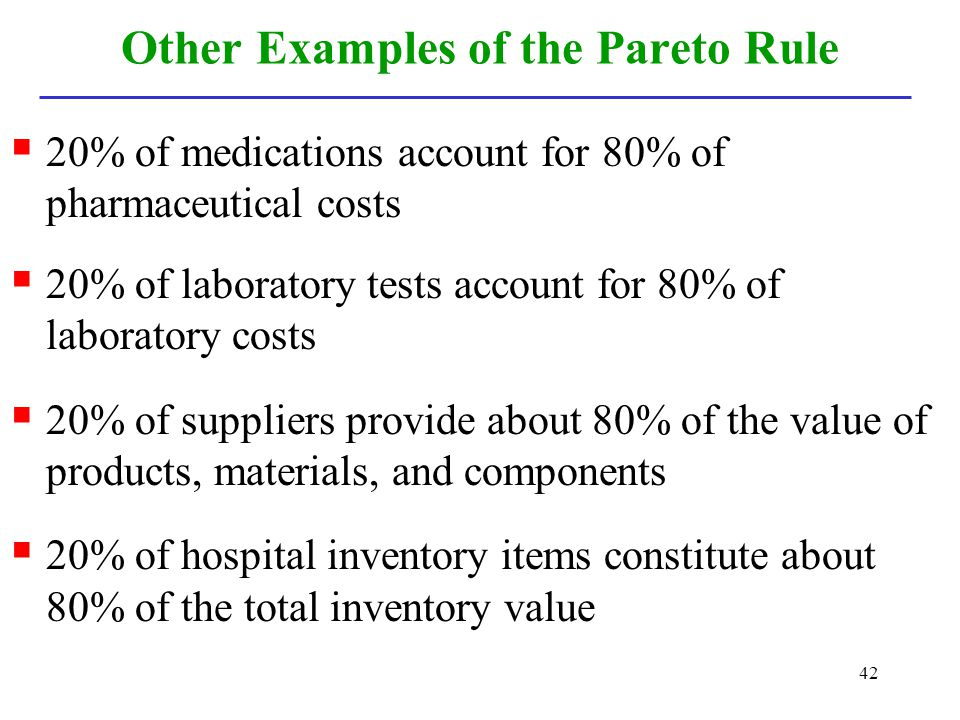 42 Other Examples of the Pareto Rule 20% of medications account for 80% of pharmaceutical costs 20% of laboratory tests account for 80% of laboratory