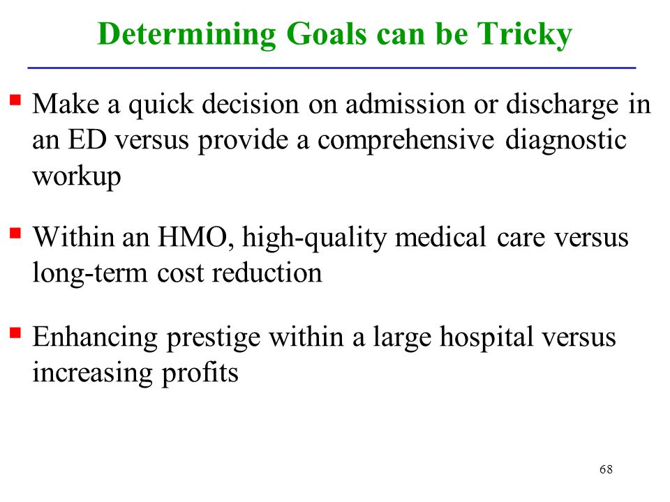 68 Determining Goals can be Tricky Make a quick decision on admission or discharge in an ED versus provide a comprehensive diagnostic workup Within an