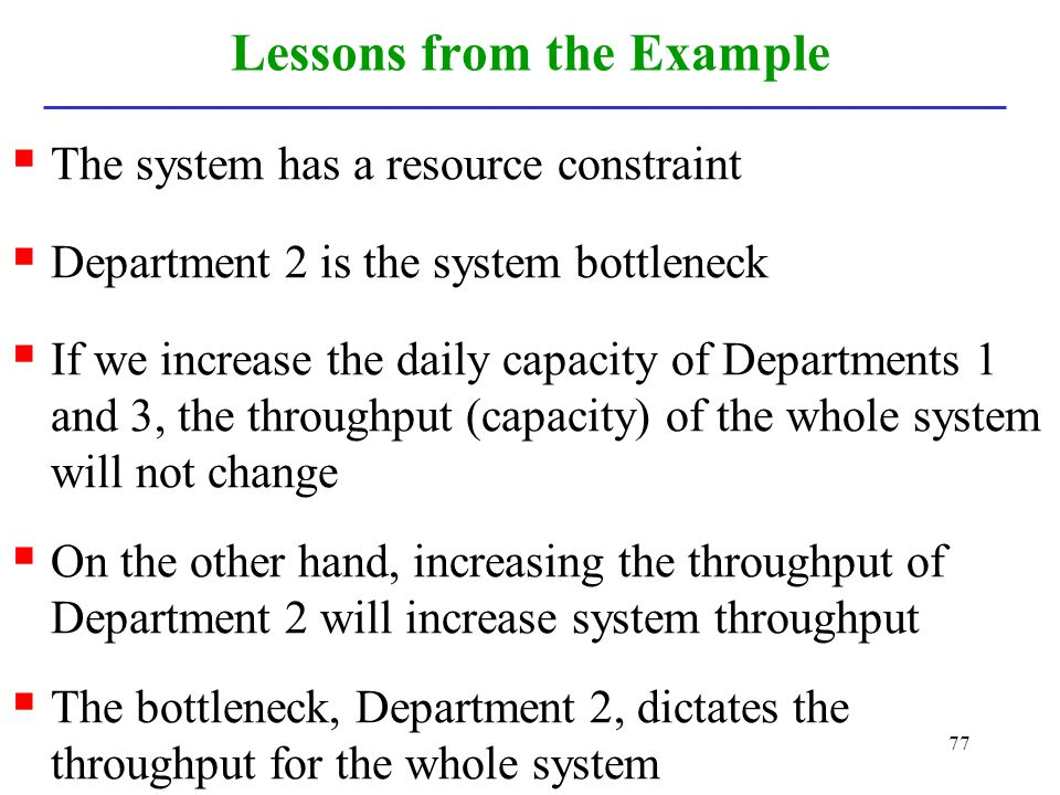 77 Lessons from the Example The system has a resource constraint Department 2 is the system bottleneck If we increase the daily capacity of Department