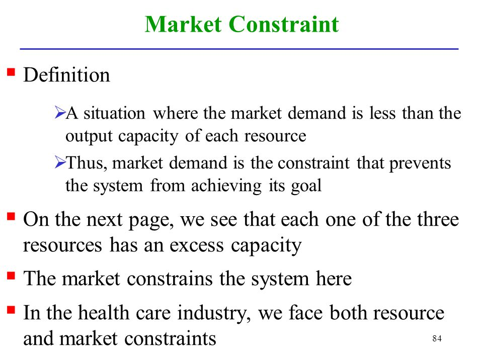 84 Market Constraint Definition A situation where the market demand is less than the output capacity of each resource Thus, market demand is the const