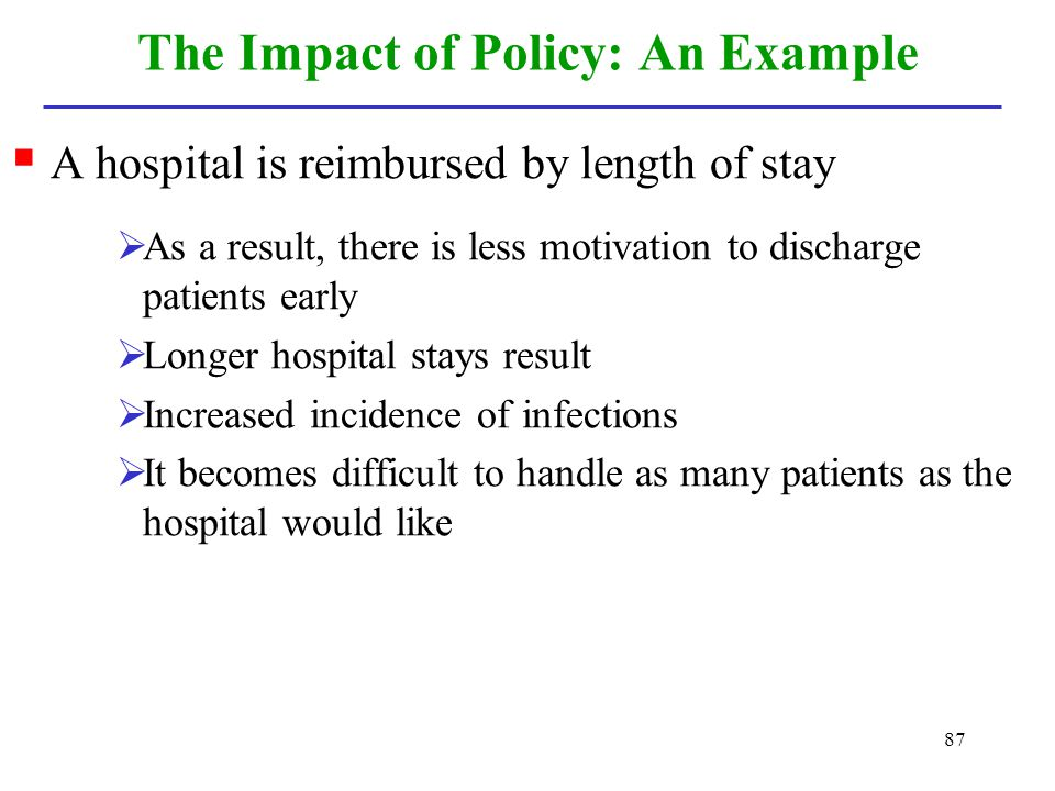 87 The Impact of Policy: An Example A hospital is reimbursed by length of stay As a result, there is less motivation to discharge patients early Longe