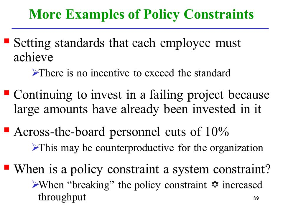 89 More Examples of Policy Constraints Setting standards that each employee must achieve There is no incentive to exceed the standard Continuing to in