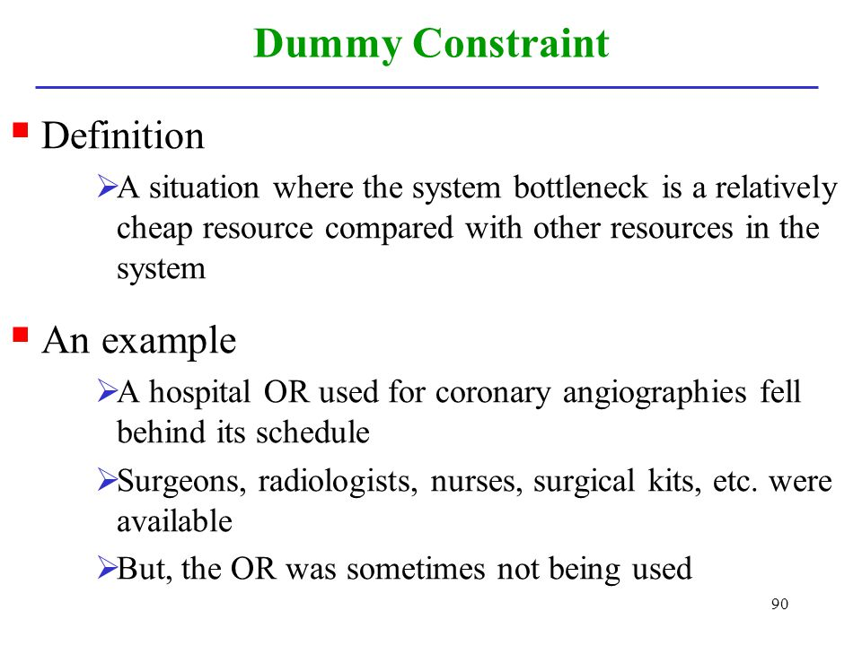 90 Dummy Constraint Definition A situation where the system bottleneck is a relatively cheap resource compared with other resources in the system An e