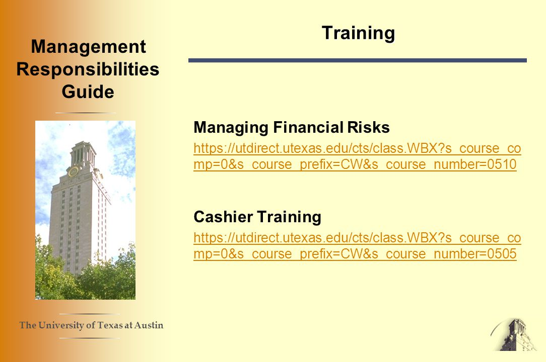 The University of Texas at Austin Management Responsibilities Guide Training Managing Financial Risks https://utdirect.utexas.edu/cts/class.WBX s_course_co mp=0&s_course_prefix=CW&s_course_number=0510 Cashier Training https://utdirect.utexas.edu/cts/class.WBX s_course_co mp=0&s_course_prefix=CW&s_course_number=0505