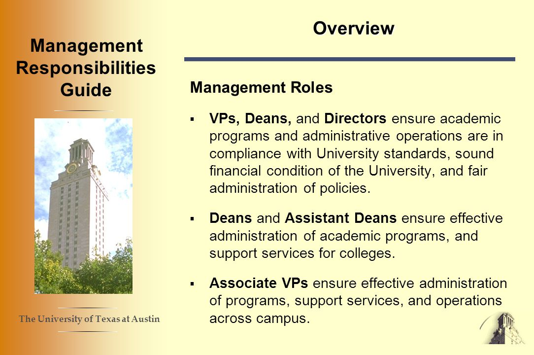 The University of Texas at Austin Management Responsibilities Guide Overview Management Roles VPs, Deans, and Directors ensure academic programs and administrative operations are in compliance with University standards, sound financial condition of the University, and fair administration of policies.