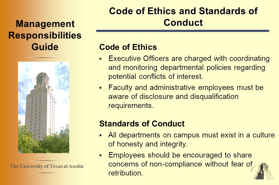 The University of Texas at Austin Management Responsibilities Guide Code of Ethics and Standards of Conduct Code of Ethics Executive Officers are charged with coordinating and monitoring departmental policies regarding potential conflicts of interest.