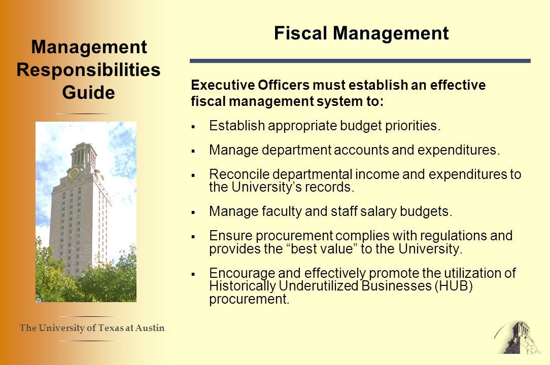 The University of Texas at Austin Management Responsibilities Guide Fiscal Management Executive Officers must establish an effective fiscal management system to: Establish appropriate budget priorities.