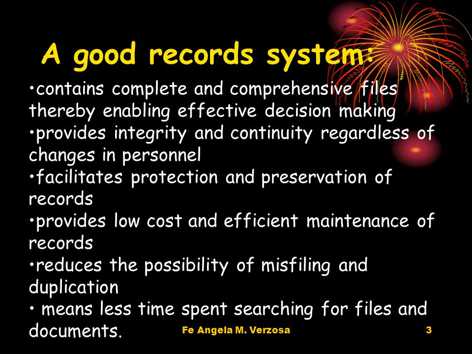 3 A good records system: contains complete and comprehensive files thereby enabling effective decision making provides integrity and continuity regardless of changes in personnel facilitates protection and preservation of records provides low cost and efficient maintenance of records reduces the possibility of misfiling and duplication means less time spent searching for files and documents.
