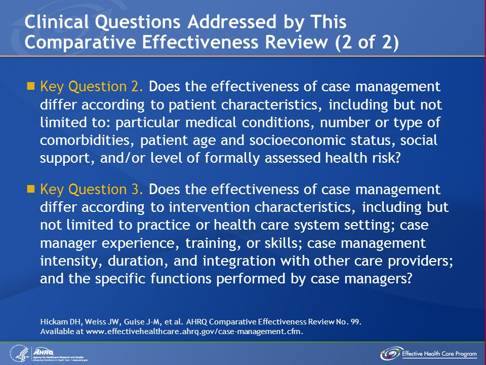 Clinical Questions Addressed by This Comparative Effectiveness Review (2 of 2) Key Question 2. Does the effectiveness of case management differ accord