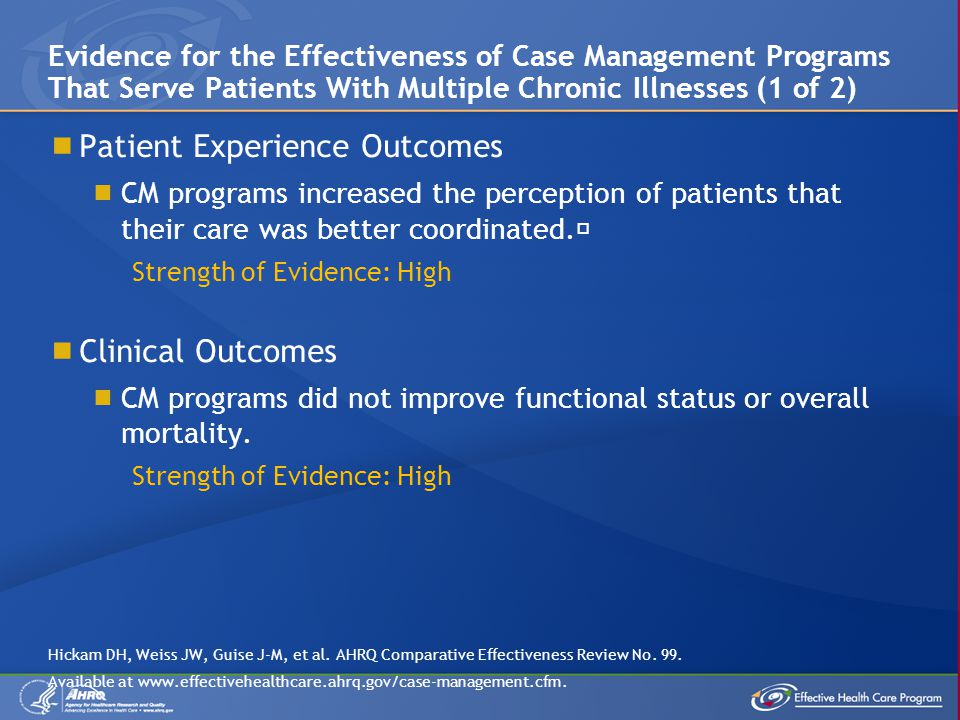 Patient Experience Outcomes CM programs increased the perception of patients that their care was better coordinated.˜ Strength of Evidence: High Clini
