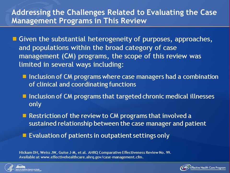 Published trials evaluating the effectiveness of case management (CM) in various patient populations have the following limitations: A lack of effective risk-assessment tools for choosing candidates for CM to determine which patients achieve the greatest benefits from CM A paucity of information on how the effectiveness of CM programs varies with patient characteristics A lack of a uniform, consensus definition for CM A lack of comparisons of CM with other types of interventions Gaps in Knowledge (1 of 3) Hickam DH, Weiss JW, Guise J-M, et al.