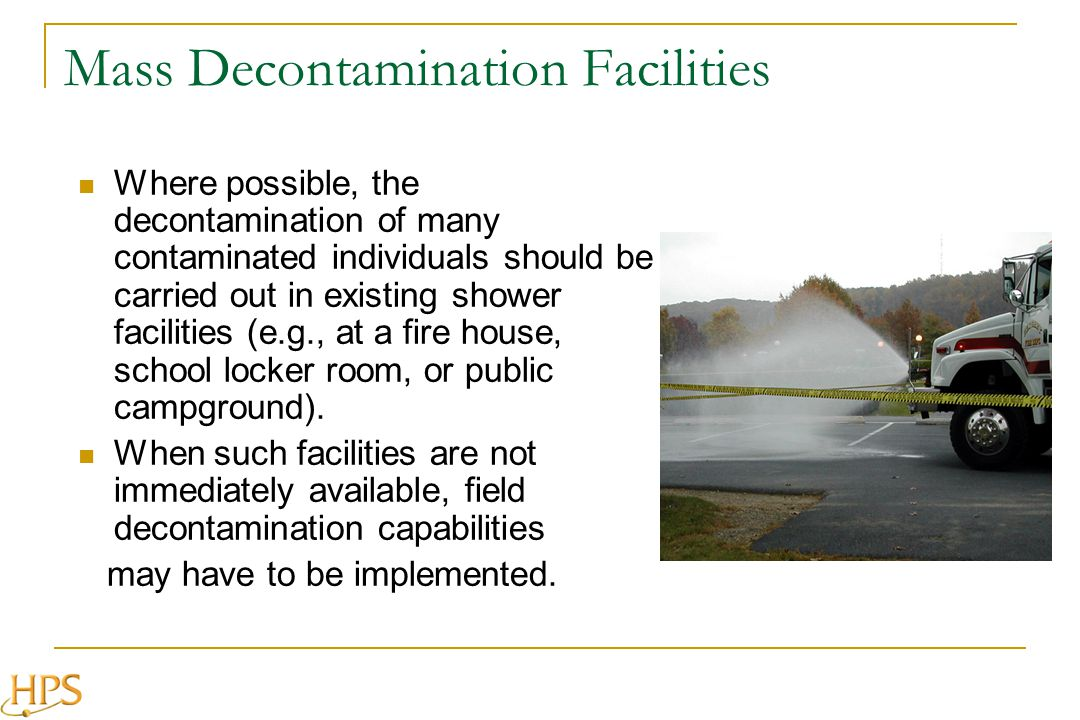 Mass Decontamination Facilities Where possible, the decontamination of many contaminated individuals should be carried out in existing shower facilities (e.g., at a fire house, school locker room, or public campground).