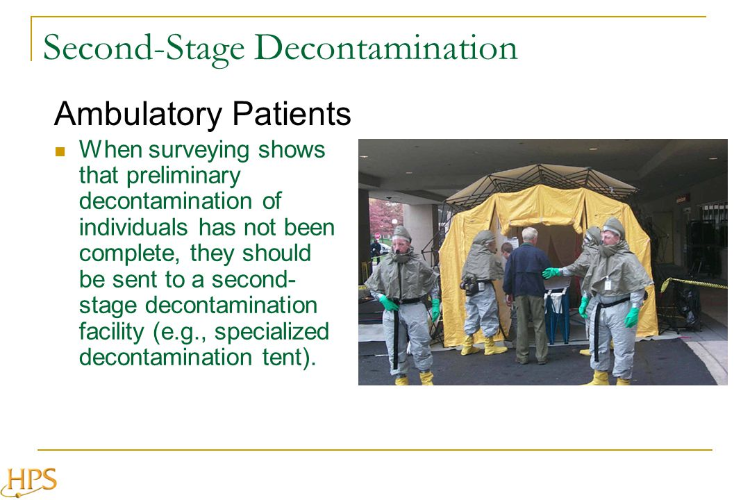 Second-Stage Decontamination When surveying shows that preliminary decontamination of individuals has not been complete, they should be sent to a second- stage decontamination facility (e.g., specialized decontamination tent).