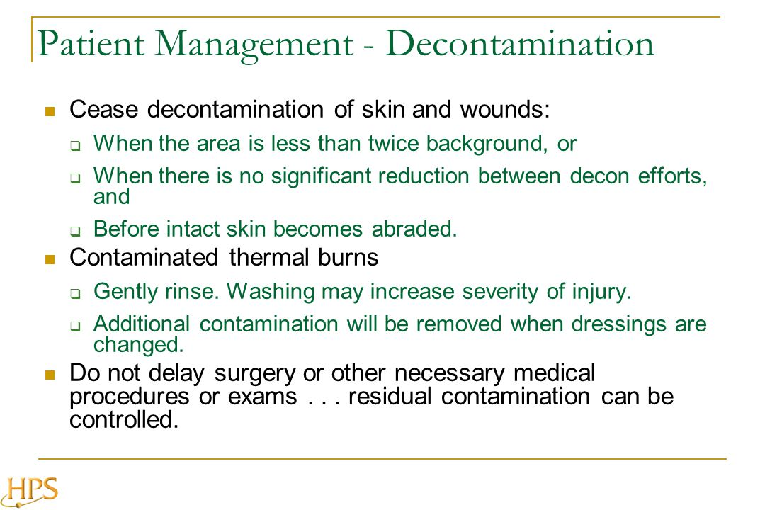 Patient Management - Decontamination Cease decontamination of skin and wounds: When the area is less than twice background, or When there is no signif