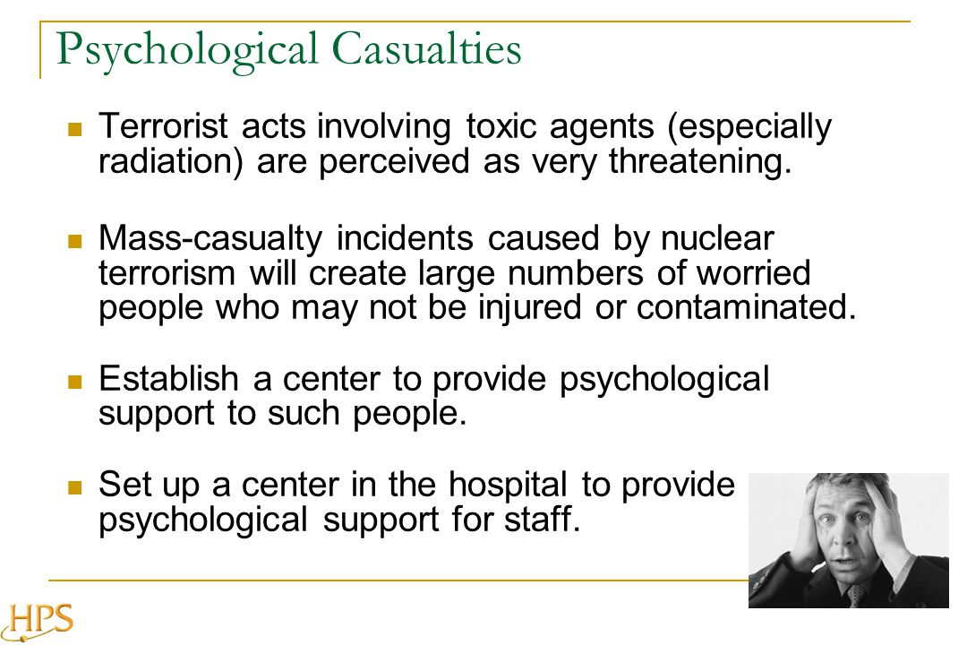 Psychological Casualties Terrorist acts involving toxic agents (especially radiation) are perceived as very threatening.