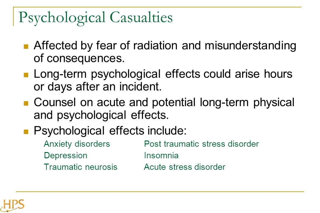 Psychological Casualties Affected by fear of radiation and misunderstanding of consequences. Long-term psychological effects could arise hours or days