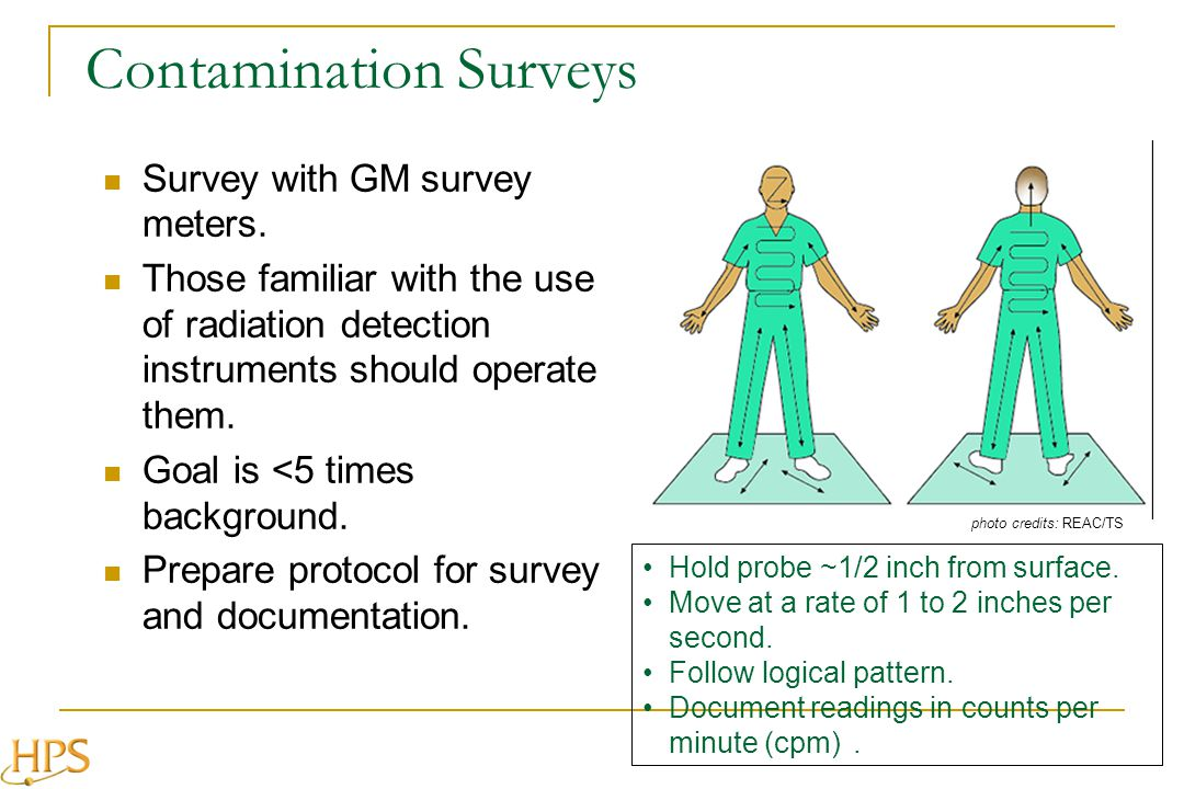 Contamination Surveys Survey with GM survey meters. Those familiar with the use of radiation detection instruments should operate them. Goal is <5 tim