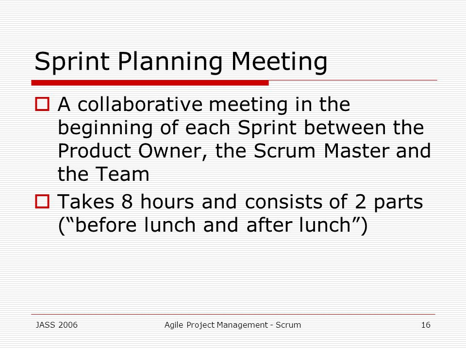 JASS 2006Agile Project Management - Scrum16 Sprint Planning Meeting A collaborative meeting in the beginning of each Sprint between the Product Owner, the Scrum Master and the Team Takes 8 hours and consists of 2 parts (before lunch and after lunch)
