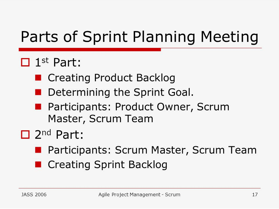 JASS 2006Agile Project Management - Scrum17 Parts of Sprint Planning Meeting 1 st Part: Creating Product Backlog Determining the Sprint Goal.