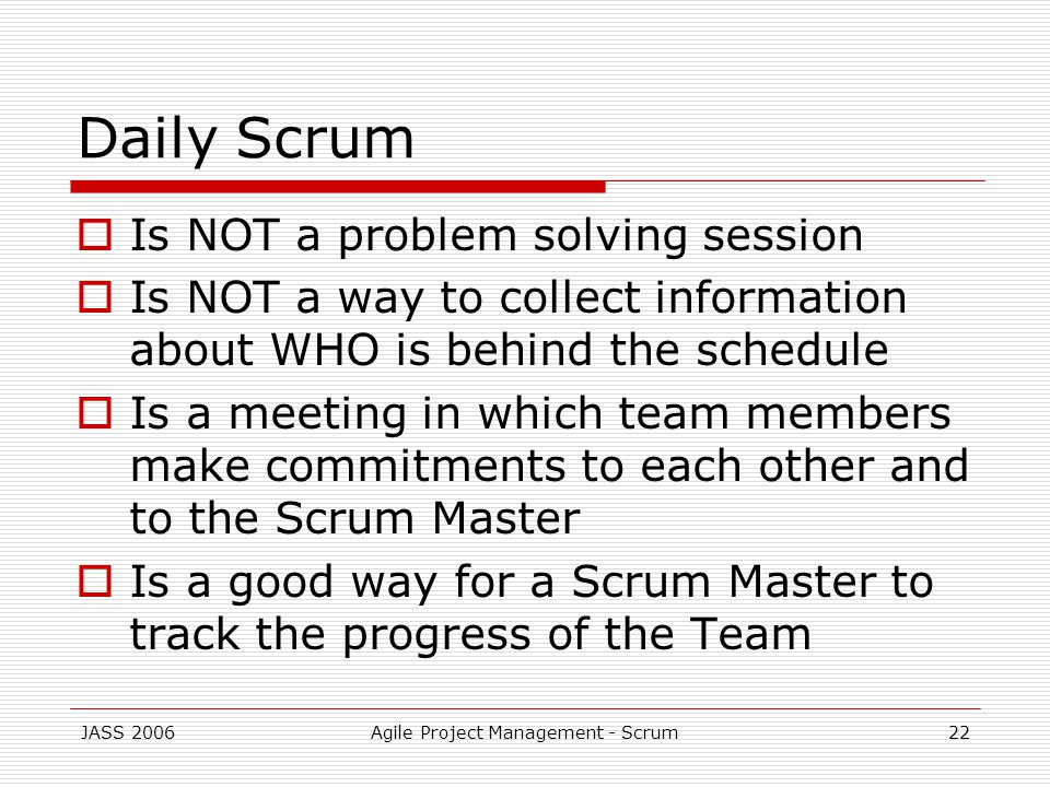 JASS 2006Agile Project Management - Scrum22 Daily Scrum Is NOT a problem solving session Is NOT a way to collect information about WHO is behind the schedule Is a meeting in which team members make commitments to each other and to the Scrum Master Is a good way for a Scrum Master to track the progress of the Team