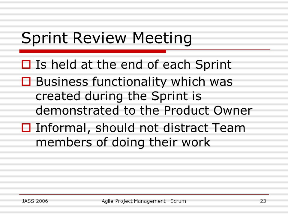 JASS 2006Agile Project Management - Scrum23 Sprint Review Meeting Is held at the end of each Sprint Business functionality which was created during the Sprint is demonstrated to the Product Owner Informal, should not distract Team members of doing their work