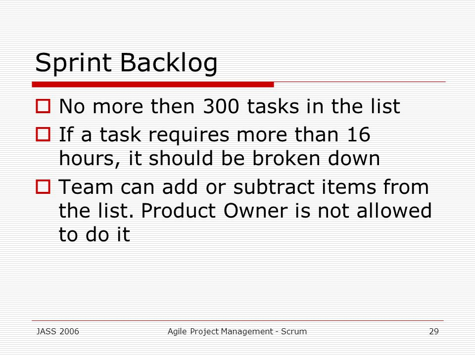 JASS 2006Agile Project Management - Scrum29 Sprint Backlog No more then 300 tasks in the list If a task requires more than 16 hours, it should be broken down Team can add or subtract items from the list.