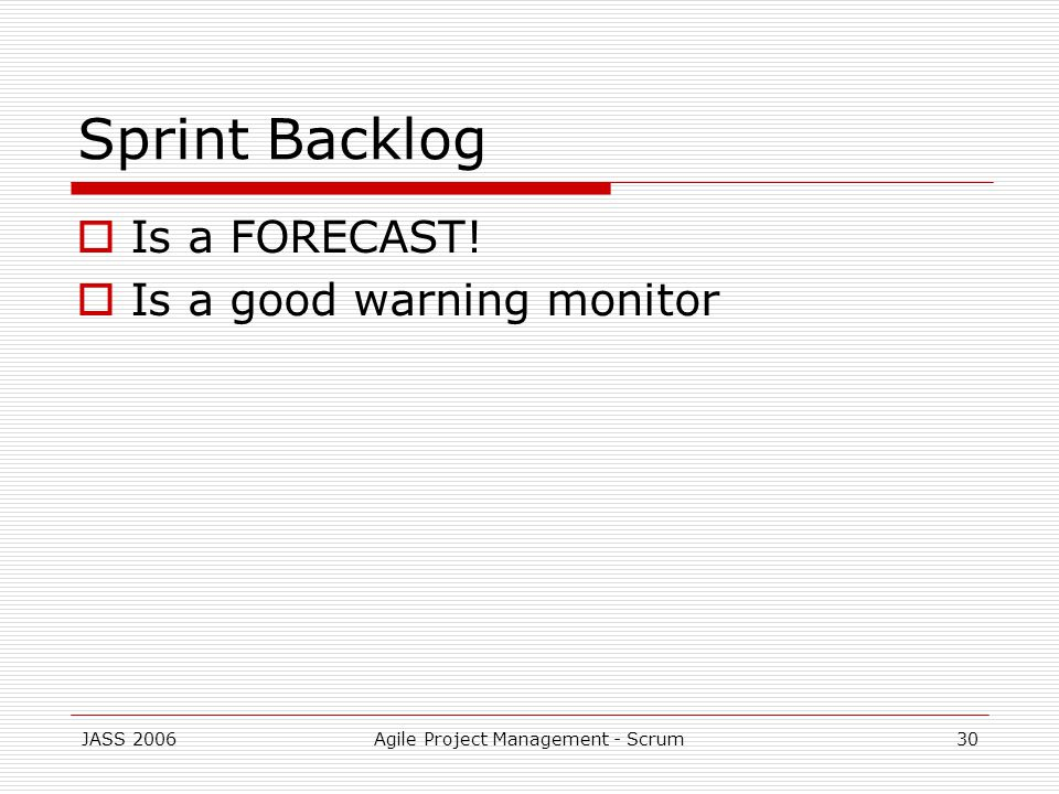 JASS 2006Agile Project Management - Scrum30 Sprint Backlog Is a FORECAST! Is a good warning monitor