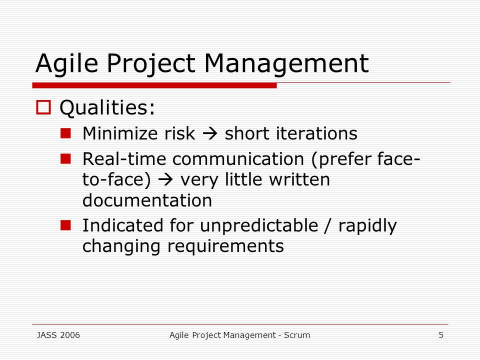 JASS 2006Agile Project Management - Scrum5 Agile Project Management Qualities: Minimize risk short iterations Real-time communication (prefer face- to-face) very little written documentation Indicated for unpredictable / rapidly changing requirements