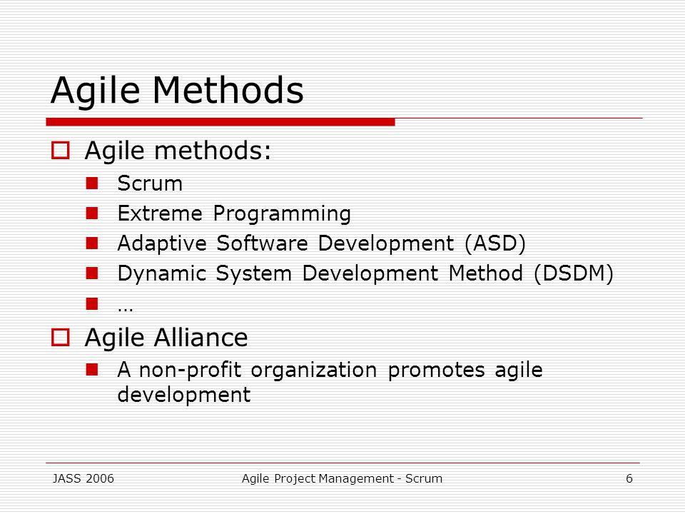 JASS 2006Agile Project Management - Scrum6 Agile Methods Agile methods: Scrum Extreme Programming Adaptive Software Development (ASD) Dynamic System Development Method (DSDM) … Agile Alliance A non-profit organization promotes agile development