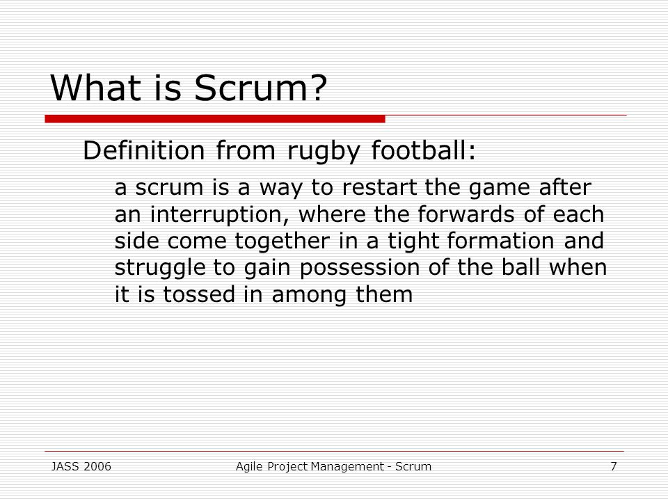 JASS 2006Agile Project Management - Scrum7 What is Scrum.