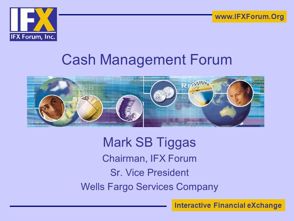 Interactive Financial eXchange www.IFXForum.Org Cash Management Forum Mark SB Tiggas Chairman, IFX Forum Sr. Vice President Wells Fargo Services Compa