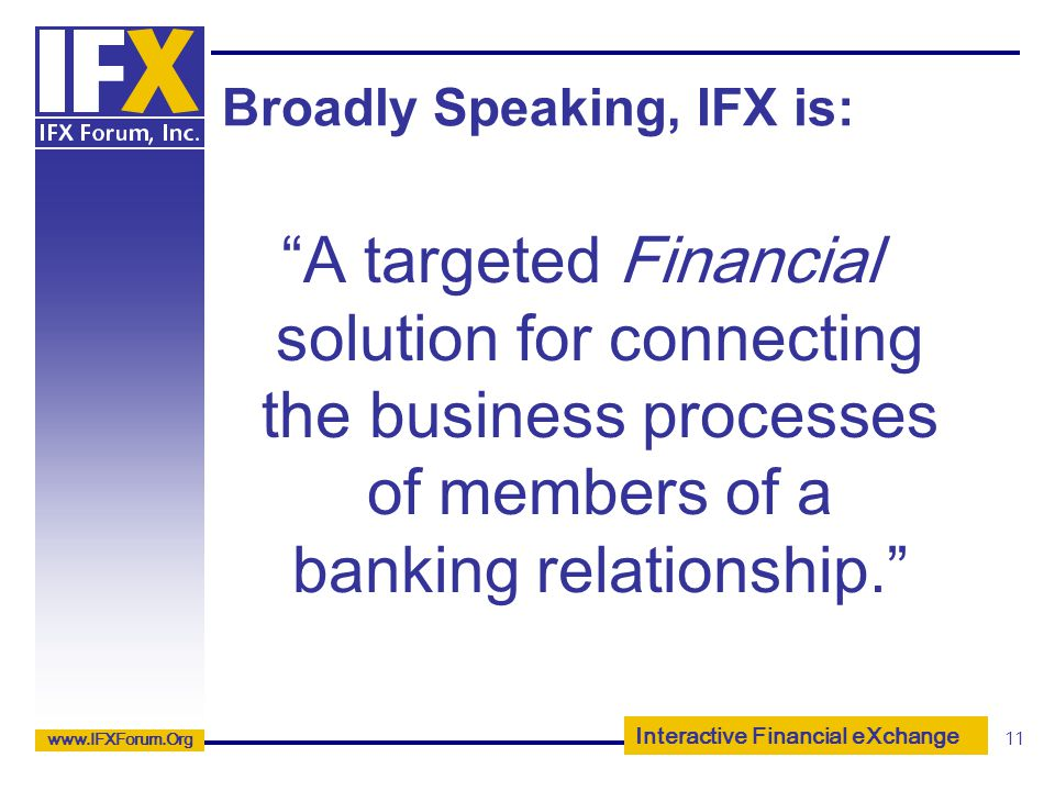 Interactive Financial eXchange www.IFXForum.Org 11 Broadly Speaking, IFX is: A targeted Financial solution for connecting the business processes of me